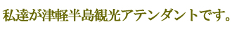 私達が津軽半島観光アテンダントです。